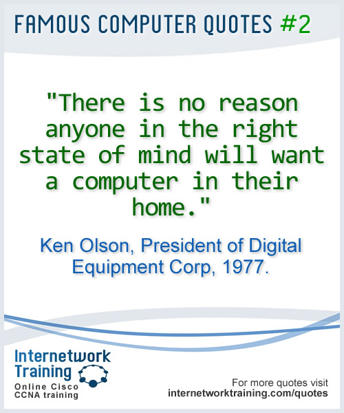 There is no reason anyone in the right state of mind will want a computer in their home ~ Ken Olsen, President of Digital Equipment Corp, 1977
