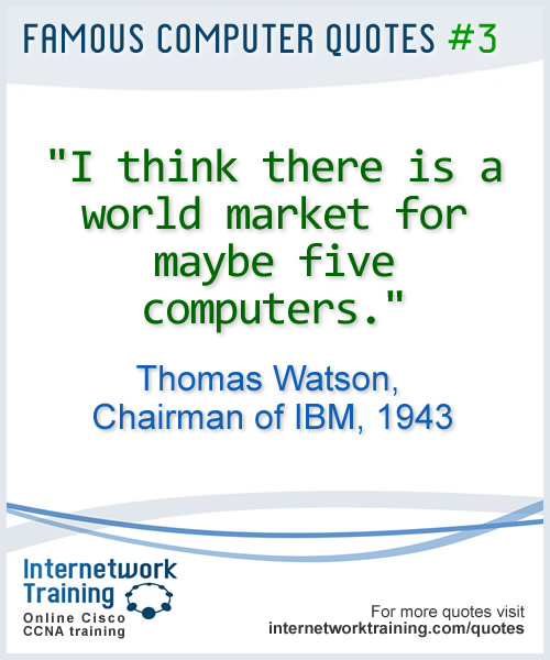 I think there is a world market for maybe five computers ~ Thomas Watson, Chairman of IBM, 1943