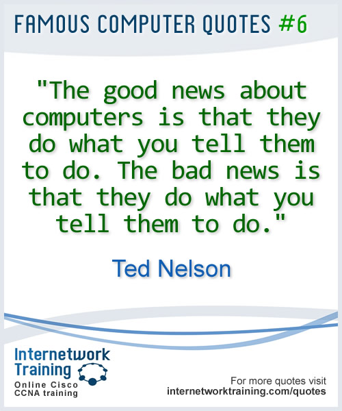 The good news about computers is that they do what you tell them to do. The bad news is that they do what you tell them to do. ~ Ted Nelson