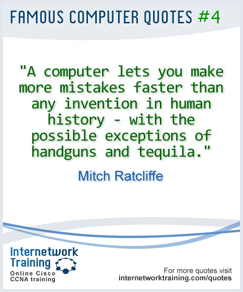 A computer lets you make more mistakes faster than any invention in human history - with the exceptions of handguns and tequila ~ Mitch Ratcliffe