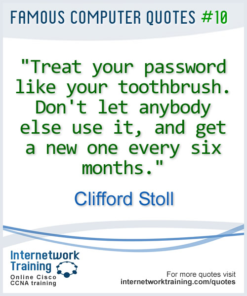 Treat your password like your toothbrush. Dont let anybody else use it, and get a new one every six months. ~ Clifford Stoll