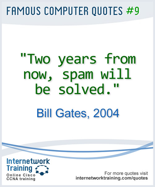 Two years from now, spam will be solved. ~ Bill Gates, 2004