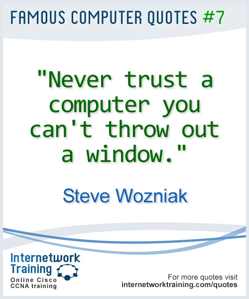 Never trust a computer you cant throw out a window ~ Steve Wozniak